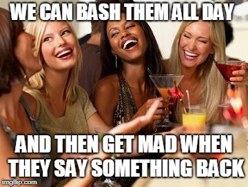 Women laughing | WE CAN BASH THEM ALL DAY AND THEN GET MAD WHEN THEY SAY SOMETHING BACK | image tagged in women laughing | made w/ Imgflip meme maker
