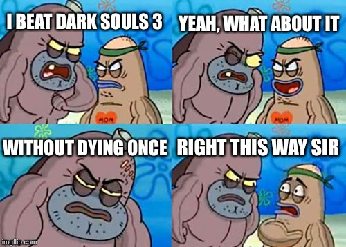 Dark souls 3 | I BEAT DARK SOULS 3 YEAH, WHAT ABOUT IT WITHOUT DYING ONCE RIGHT THIS WAY SIR | image tagged in memes,how tough are you | made w/ Imgflip meme maker