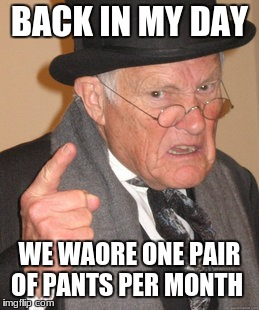 the old days is croul  | BACK IN MY DAY WE WAORE ONE PAIR OF PANTS PER MONTH | image tagged in memes,back in my day,stupid people | made w/ Imgflip meme maker
