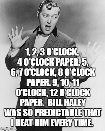 1, 2, 3 O'CLOCK, 4 O'CLOCK PAPER. 5, 6, 7 O'CLOCK, 8 O'CLOCK PAPER. 9, 10, 11 O'CLOCK, 12 O'CLOCK PAPER.  BILL HALEY WAS SO PREDICTABLE THAT | image tagged in rock and roll | made w/ Imgflip meme maker