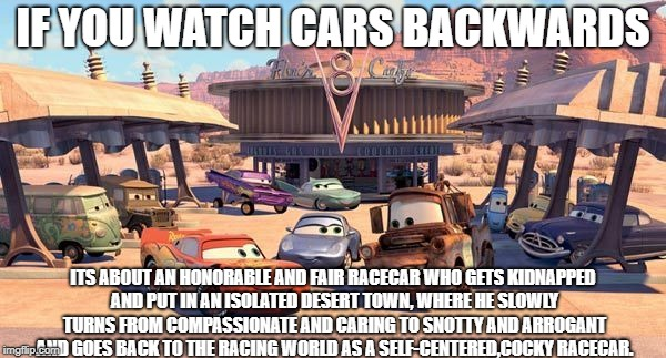 Wow...okay | IF YOU WATCH CARS BACKWARDS ITS ABOUT AN HONORABLE AND FAIR RACECAR WHO GETS KIDNAPPED AND PUT IN AN ISOLATED DESERT TOWN, WHERE HE SLOWLY T | image tagged in disney pixar cars | made w/ Imgflip meme maker