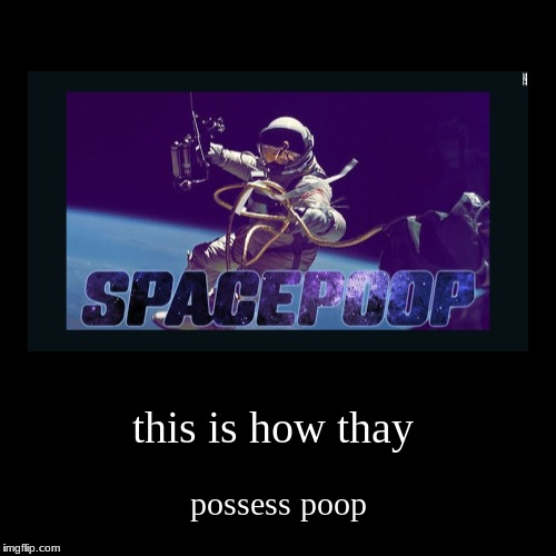 this is how thay | possess poop | image tagged in funny,demotivationals | made w/ Imgflip demotivational maker