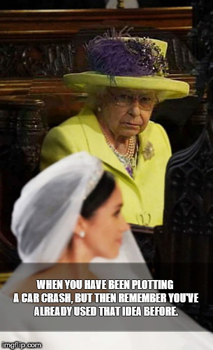 WHEN YOU HAVE BEEN PLOTTING A CAR CRASH, BUT THEN REMEMBER YOU'VE ALREADY USED THAT IDEA BEFORE. | image tagged in royal first world problems,royal wedding | made w/ Imgflip meme maker
