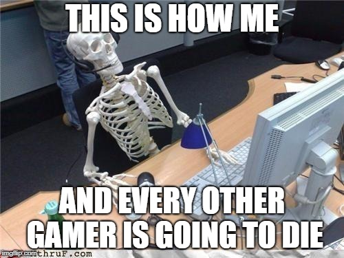 Waiting skeleton | THIS IS HOW ME AND EVERY OTHER GAMER IS GOING TO DIE | image tagged in waiting skeleton | made w/ Imgflip meme maker