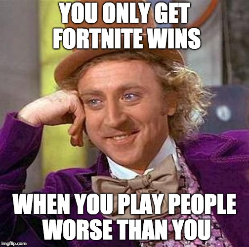 Creepy Condescending Wonka Meme | YOU ONLY GET FORTNITE WINS WHEN YOU PLAY PEOPLE WORSE THAN YOU | image tagged in memes,creepy condescending wonka,fortnite | made w/ Imgflip meme maker