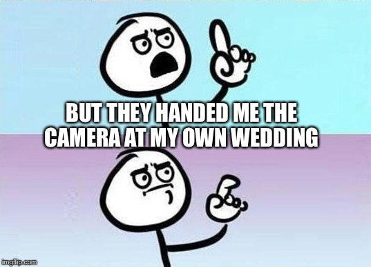 BUT THEY HANDED ME THE CAMERA AT MY OWN WEDDING | made w/ Imgflip meme maker