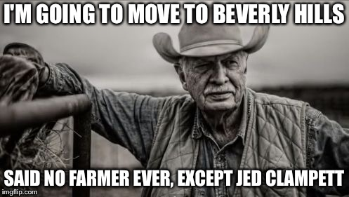 So God Made A Farmer Meme | I'M GOING TO MOVE TO BEVERLY HILLS SAID NO FARMER EVER, EXCEPT JED CLAMPETT | image tagged in memes,so god made a farmer | made w/ Imgflip meme maker
