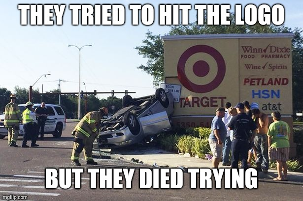 Don't think about driving your car to hit the target logo | THEY TRIED TO HIT THE LOGO BUT THEY DIED TRYING | image tagged in target car crash,target,memes | made w/ Imgflip meme maker