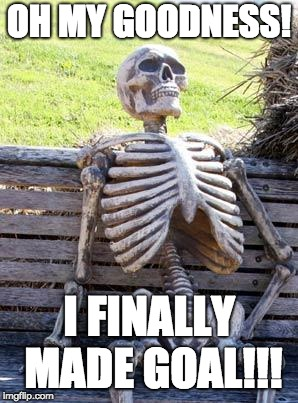 Waiting Skeleton | OH MY GOODNESS! I FINALLY MADE GOAL!!! | image tagged in memes,waiting skeleton | made w/ Imgflip meme maker