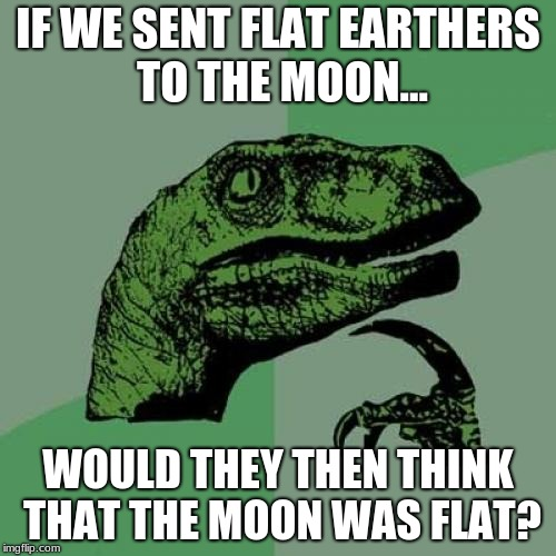 Philosoraptor Meme | IF WE SENT FLAT EARTHERS TO THE MOON... WOULD THEY THEN THINK THAT THE MOON WAS FLAT? | image tagged in memes,philosoraptor | made w/ Imgflip meme maker