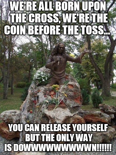 RJD | WE'RE ALL BORN UPON THE CROSS, WE'RE THE COIN BEFORE THE TOSS... YOU CAN RELEASE YOURSELF BUT THE ONLY WAY IS DOWWWWWWWWWN!!!!!! | image tagged in last in line | made w/ Imgflip meme maker