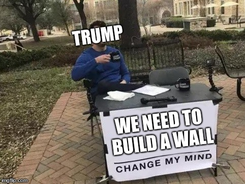 Change My Mind | WE NEED TO BUILD A WALL TRUMP | image tagged in change my mind | made w/ Imgflip meme maker