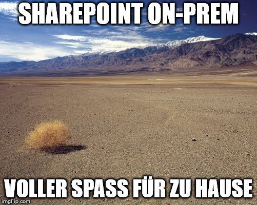 SHAREPOINT ON-PREM VOLLER SPASS FÜR ZU HAUSE | image tagged in desert tumbleweed | made w/ Imgflip meme maker
