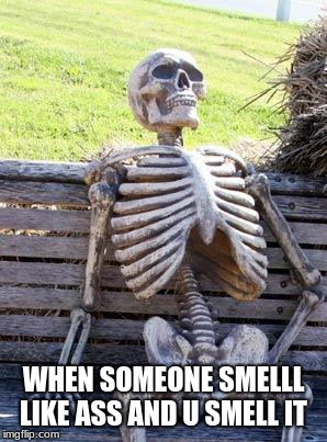 Waiting Skeleton | WHEN SOMEONE SMELLL LIKE ASS AND U SMELL IT | image tagged in memes,waiting skeleton | made w/ Imgflip meme maker