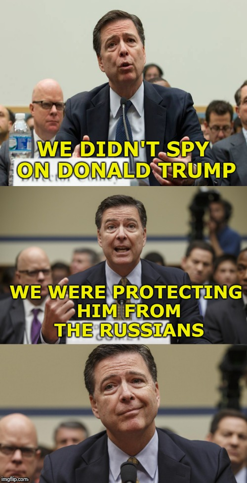 Another day , another Bulls**t story | WE DIDN'T SPY ON DONALD TRUMP WE WERE PROTECTING HIM FROM THE RUSSIANS | image tagged in james comey bad pun,why is the fbi here,criminals,prison,aaaaand its gone | made w/ Imgflip meme maker