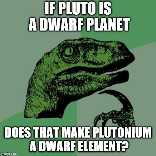 Philosoraptor Meme | IF PLUTO IS A DWARF PLANET DOES THAT MAKE PLUTONIUM A DWARF ELEMENT? | image tagged in memes,philosoraptor | made w/ Imgflip meme maker