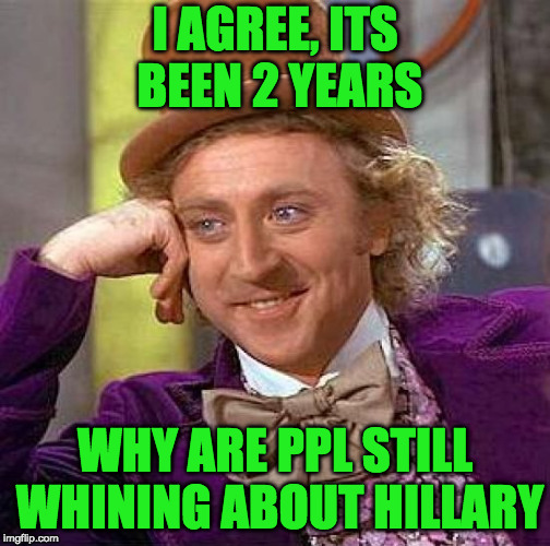 Creepy Condescending Wonka Meme | I AGREE, ITS BEEN 2 YEARS WHY ARE PPL STILL WHINING ABOUT HILLARY | image tagged in memes,creepy condescending wonka | made w/ Imgflip meme maker