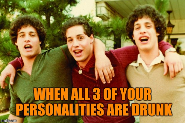 Drunk personalities  | WHEN ALL 3 OF YOUR PERSONALITIES ARE DRUNK | image tagged in drunk,personality,funny memes | made w/ Imgflip meme maker