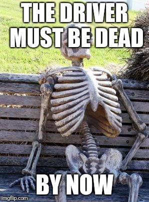 Waiting Skeleton Meme | THE DRIVER MUST BE DEAD BY NOW | image tagged in memes,waiting skeleton | made w/ Imgflip meme maker