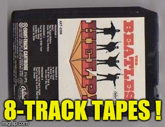 8-TRACK TAPES ! | image tagged in beatles 8-track tape | made w/ Imgflip meme maker
