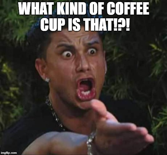 WHAT KIND OF COFFEE CUP IS THAT!?! | made w/ Imgflip meme maker