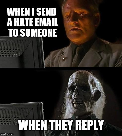 Friends on Email  | WHEN I SEND A HATE EMAIL TO SOMEONE WHEN THEY REPLY | image tagged in memes,ill just wait here | made w/ Imgflip meme maker