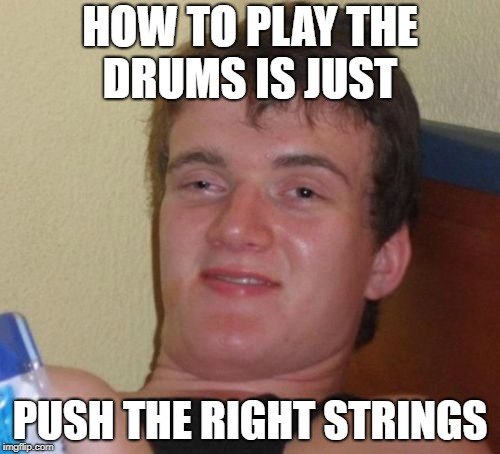 10 Guy Meme | HOW TO PLAY THE DRUMS IS JUST PUSH THE RIGHT STRINGS | image tagged in memes,10 guy | made w/ Imgflip meme maker