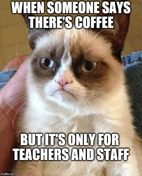 Grumpy Cat Meme | WHEN SOMEONE SAYS THERE'S COFFEE BUT IT'S ONLY FOR TEACHERS AND STAFF | image tagged in memes,grumpy cat | made w/ Imgflip meme maker