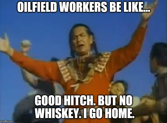 No whiskey | OILFIELD WORKERS BE LIKE... GOOD HITCH. BUT NO WHISKEY. I GO HOME. | image tagged in big oil | made w/ Imgflip meme maker
