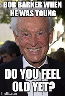 BOB BARKER WHEN HE WAS YOUNG DO YOU FEEL OLD YET? | image tagged in bob barker,feel old yet,funny memes | made w/ Imgflip meme maker