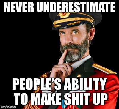 captain obvious | NEVER UNDERESTIMATE PEOPLE'S ABILITY TO MAKE SHIT UP | image tagged in captain obvious | made w/ Imgflip meme maker