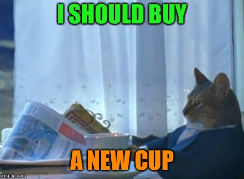 I SHOULD BUY A NEW CUP | made w/ Imgflip meme maker
