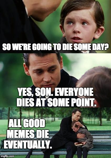 All memes die. | SO WE'RE GOING TO DIE SOME DAY? YES, SON. EVERYONE DIES AT SOME POINT. ALL GOOD MEMES DIE EVENTUALLY. | image tagged in memes,finding neverland,dead,sad,everyone | made w/ Imgflip meme maker
