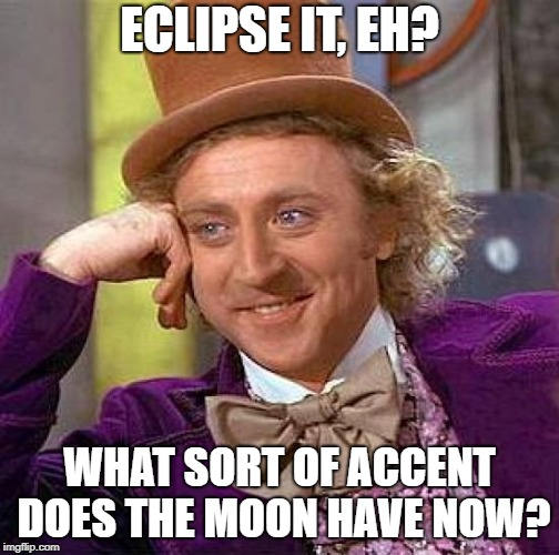 Creepy Condescending Wonka Meme | ECLIPSE IT, EH? WHAT SORT OF ACCENT DOES THE MOON HAVE NOW? | image tagged in memes,creepy condescending wonka | made w/ Imgflip meme maker