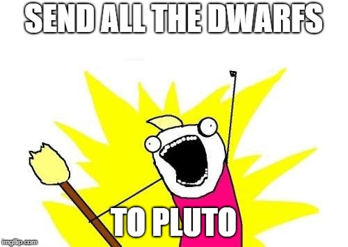 X All The Y Meme | SEND ALL THE DWARFS TO PLUTO | image tagged in memes,x all the y | made w/ Imgflip meme maker