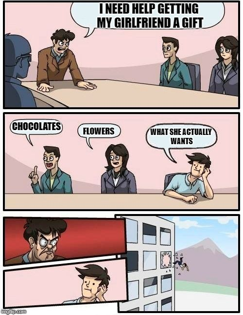 Boardroom Meeting Suggestion Meme | I NEED HELP GETTING MY GIRLFRIEND A GIFT CHOCOLATES FLOWERS WHAT SHE ACTUALLY WANTS | image tagged in memes,boardroom meeting suggestion | made w/ Imgflip meme maker