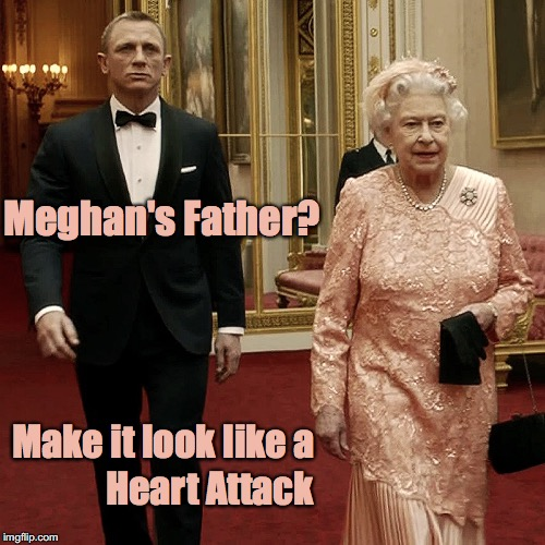 Queen Elizabeth + James Bond - Meghan's Father - Heart Attack |  Meghan's Father? Make it look like a; Heart Attack | image tagged in queen elizabeth  james bond 007,queen elizabeth ii,james bond,memes,harry  meghan's wedding | made w/ Imgflip meme maker