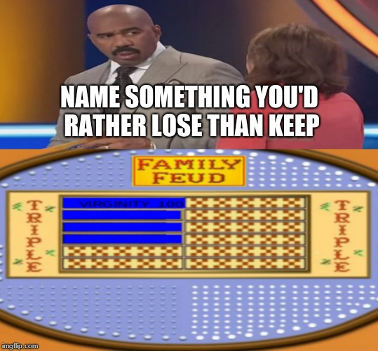 NAME SOMETHING YOU'D RATHER LOSE THAN KEEP | image tagged in steve harvey family feud,family feud,x x everywhere,one does not simply,leonardo dicaprio cheers,the most interesting man in the | made w/ Imgflip meme maker