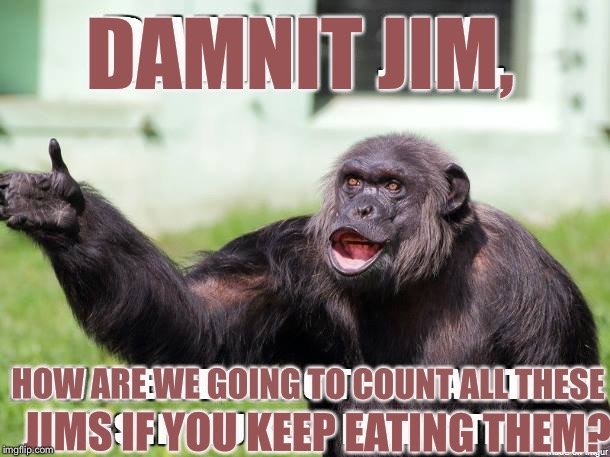 How many Jims? | HOW ARE WE GOING TO COUNT ALL THESE JIMS IF YOU KEEP EATING THEM? DAMNIT JIM, | image tagged in dammit jim,carry mevto carrey you,buters biters | made w/ Imgflip meme maker