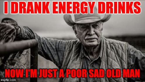 So God Made A Farmer | I DRANK ENERGY DRINKS NOW I'M JUST A POOR SAD OLD MAN | image tagged in memes,so god made a farmer | made w/ Imgflip meme maker