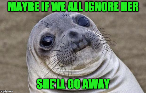 Awkward Moment Sealion Meme | MAYBE IF WE ALL IGNORE HER SHE'LL GO AWAY | image tagged in memes,awkward moment sealion | made w/ Imgflip meme maker
