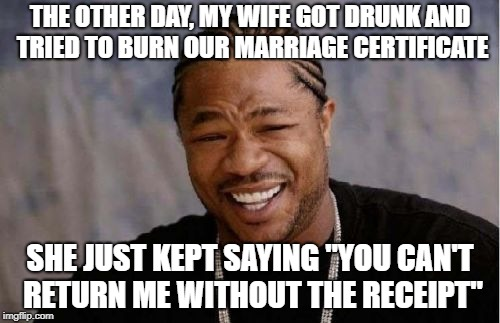 "Yo Dawg Heard You Meme | THE OTHER DAY, MY WIFE GOT DRUNK AND TRIED TO BURN OUR MARRIAGE CERTIFICATE SHE JUST KEPT SAYING ""YOU CAN'T RETURN ME WITHOUT THE RECEIPT"" 