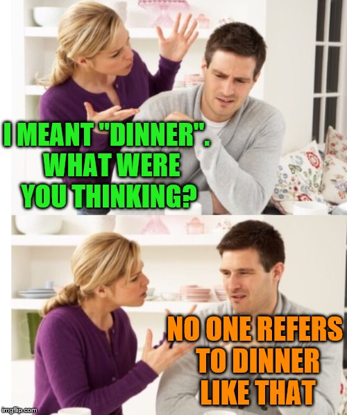 "I MEANT ""DINNER"".  WHAT WERE YOU THINKING? NO ONE REFERS TO DINNER LIKE THAT 