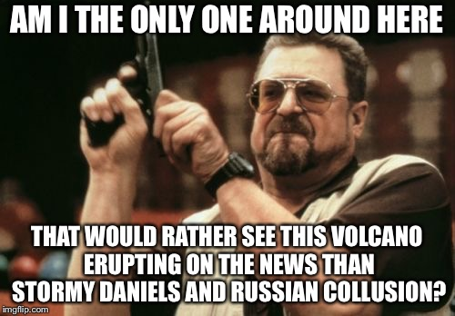 Am I The Only One Around Here Meme | AM I THE ONLY ONE AROUND HERE THAT WOULD RATHER SEE THIS VOLCANO ERUPTING ON THE NEWS THAN STORMY DANIELS AND RUSSIAN COLLUSION? | image tagged in memes,am i the only one around here | made w/ Imgflip meme maker