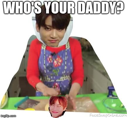 Who's your daddy? | WHO'S YOUR DADDY? | image tagged in memes,bts | made w/ Imgflip meme maker