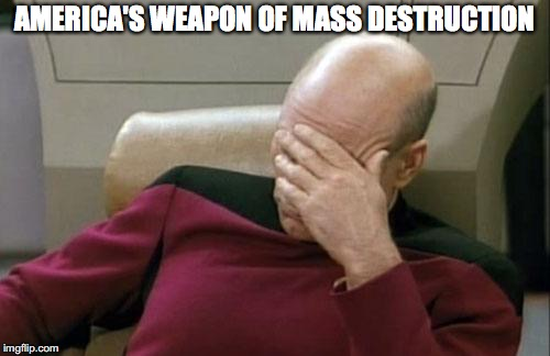 Captain Picard Facepalm Meme | AMERICA'S WEAPON OF MASS DESTRUCTION | image tagged in memes,captain picard facepalm | made w/ Imgflip meme maker