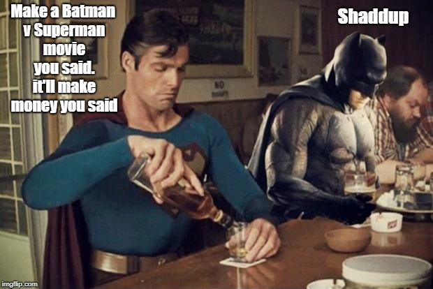 Sad Batman Superman | Make a Batman v Superman movie you said. it'll make money you said Shaddup | image tagged in sad batman superman | made w/ Imgflip meme maker