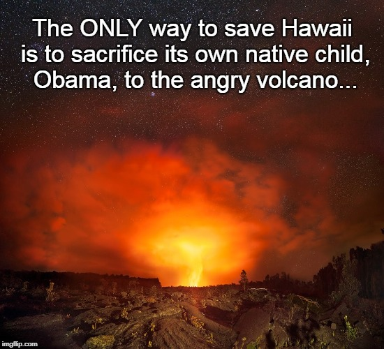 Save Hawaii... | The ONLY way to save Hawaii is to sacrifice its own native child, Obama, to the angry volcano... | image tagged in sacrifice,native son,obama,angry volcano | made w/ Imgflip meme maker