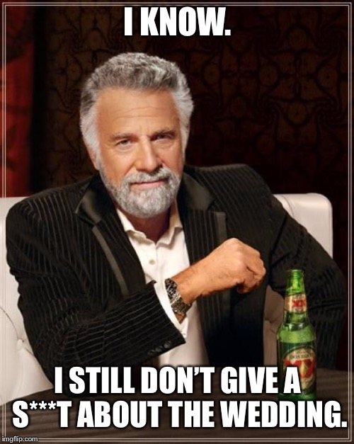 The Most Interesting Man In The World Meme | I KNOW. I STILL DON'T GIVE A S***T ABOUT THE WEDDING. | image tagged in memes,the most interesting man in the world | made w/ Imgflip meme maker