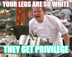 Gordon ramsey | YOUR LEGS ARE SO WHITE THEY GET PRIVILEGE | image tagged in gordon ramsey | made w/ Imgflip meme maker
